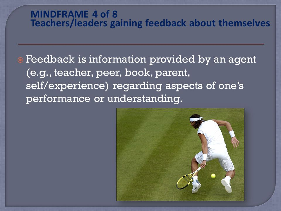 Feedback is information provided by an agent (e.g., teacher, peer, book, parent, self/experience) regarding aspects of ones performance or understanding.