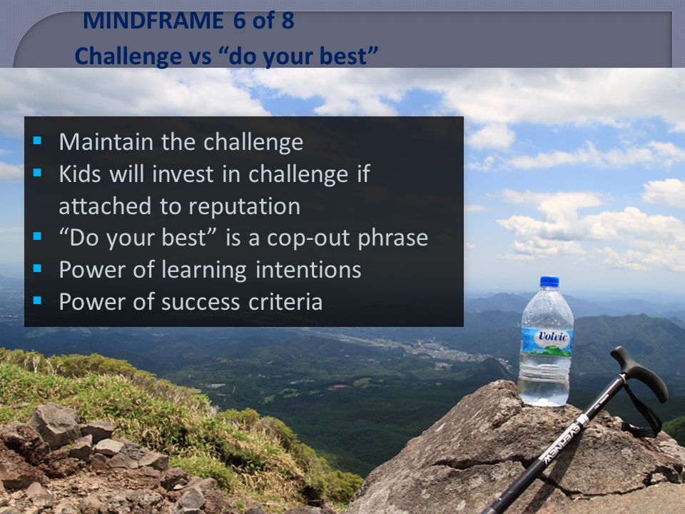 MINDFRAME 6 of 8 Challenge vs do your best Maintain the challenge Kids will invest in challenge if attached to reputation Do your best is a cop-out phrase Power of learning intentions Power of success criteria Maintain the challenge Kids will invest in challenge if attached to reputation Do your best is a cop-out phrase Power of learning intentions Power of success criteria