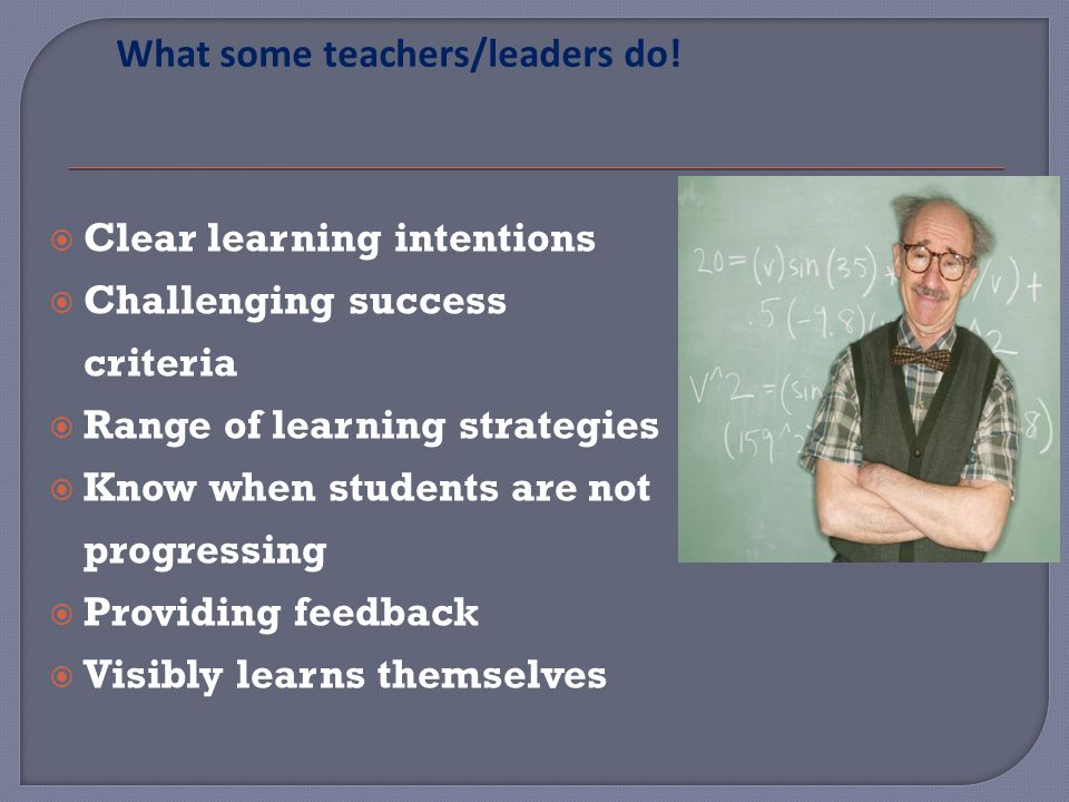 Clear learning intentions Challenging success criteria Range of learning strategies Know when students are not progressing Providing feedback Visibly learns themselves What some teachers/leaders do!