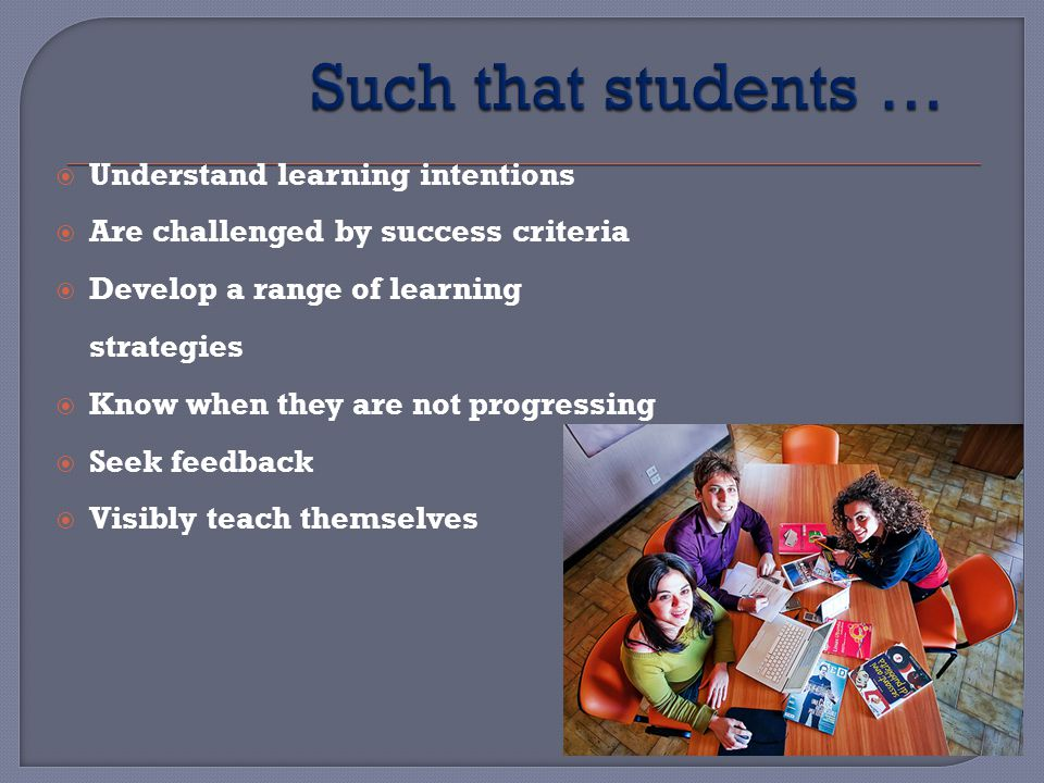 Understand learning intentions Are challenged by success criteria Develop a range of learning strategies Know when they are not progressing Seek feedback Visibly teach themselves