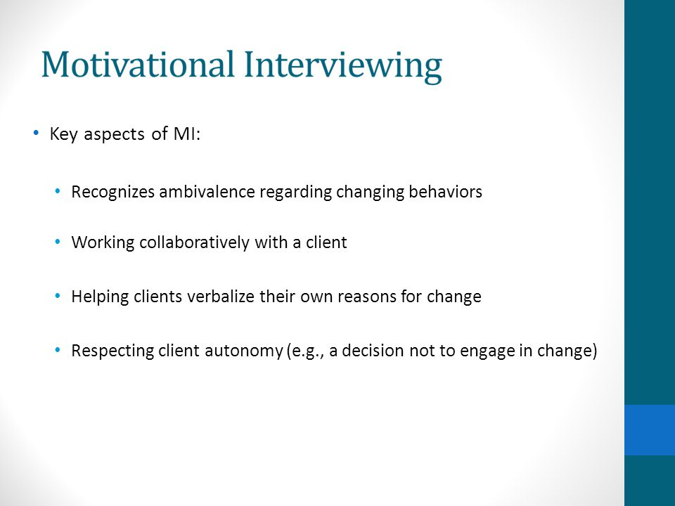 Key aspects of MI: Recognizes ambivalence regarding changing behaviors Working collaboratively with a client Helping clients verbalize their own reasons for change Respecting client autonomy (e.g., a decision not to engage in change)