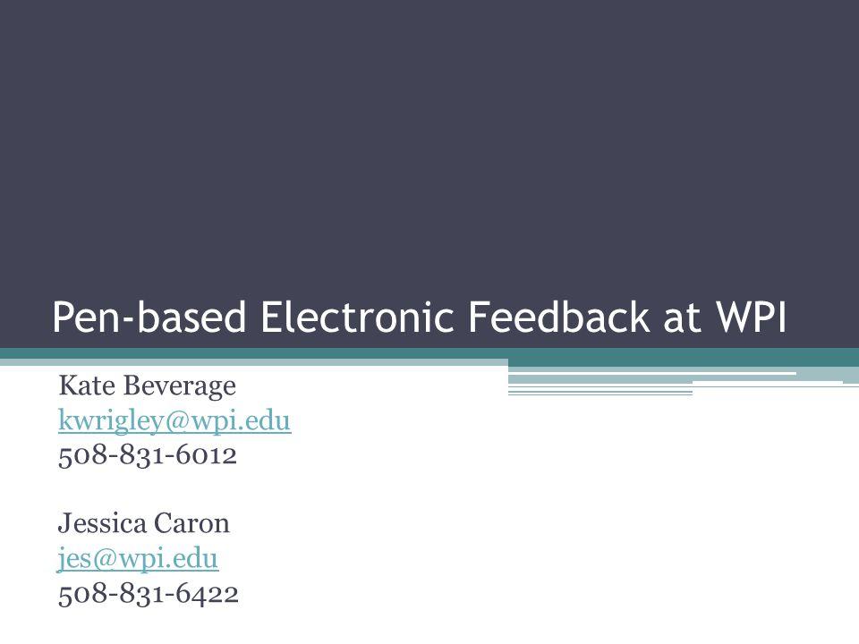 Pen-based Electronic Feedback at WPI Kate Beverage kwrigley@wpi.edu 508-831-6012 Jessica Caron jes@wpi.edu 508-831-6422