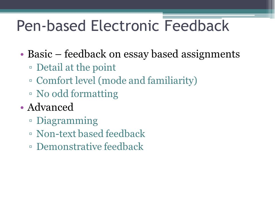 Pen-based Electronic Feedback Basic – feedback on essay based assignments Detail at the point Comfort level (mode and familiarity) No odd formatting Advanced Diagramming Non-text based feedback Demonstrative feedback