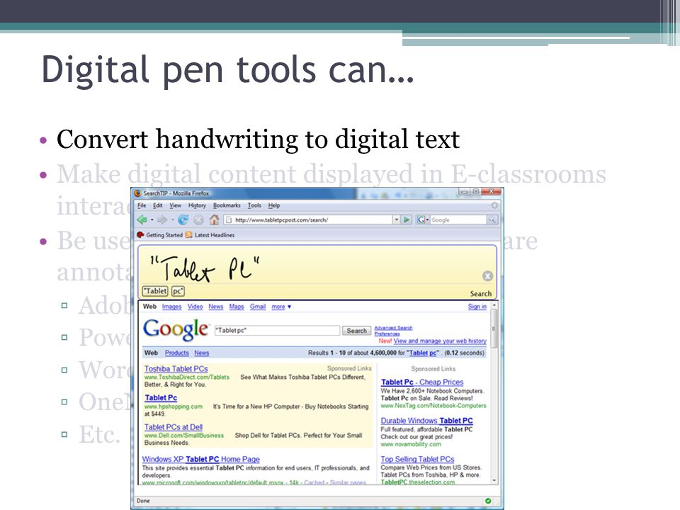 Digital pen tools can… Convert handwriting to digital text Make digital content displayed in E-classrooms interactive Be used to mark up documents and share annotations in many programs Adobe Acrobat PowerPoint Word OneNote Etc.