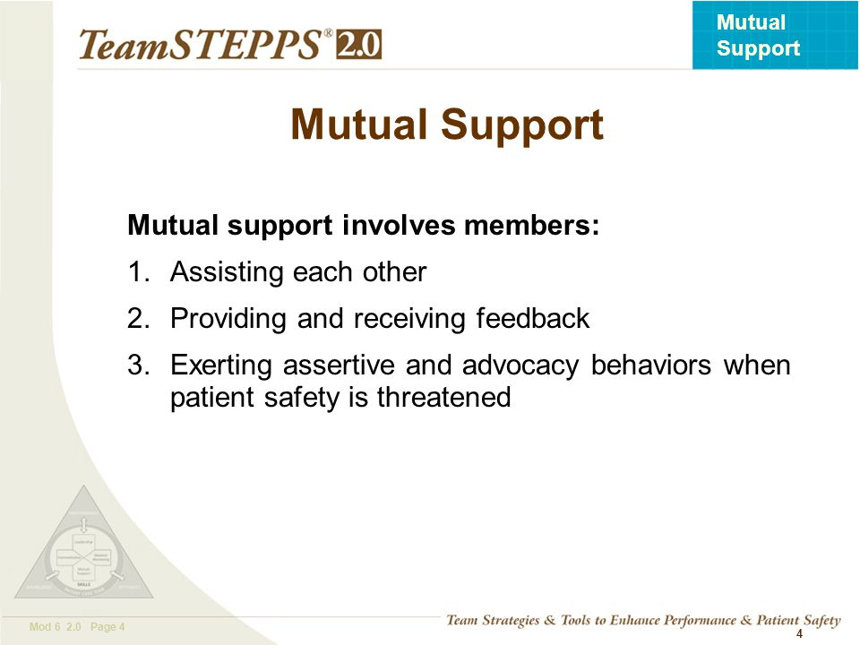 T EAM STEPPS 05.2 Mod 6 2.0 Page 5 Mutual Support 5 Team members foster a climate in which it is expected that assistance will be actively sought and offered as a method for reducing the occurrence of error.