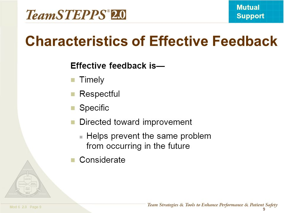 T EAM STEPPS 05.2 Mod 6 2.0 Page 9 Mutual Support 9 Characteristics of Effective Feedback Effective feedback is Timely Respectful Specific Directed to