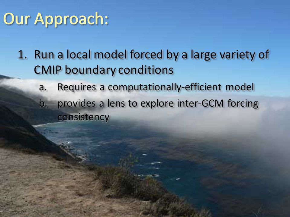 1.Run a local model forced by a large variety of CMIP boundary conditions a.Requires a computationally-efficient model b.provides a lens to explore in