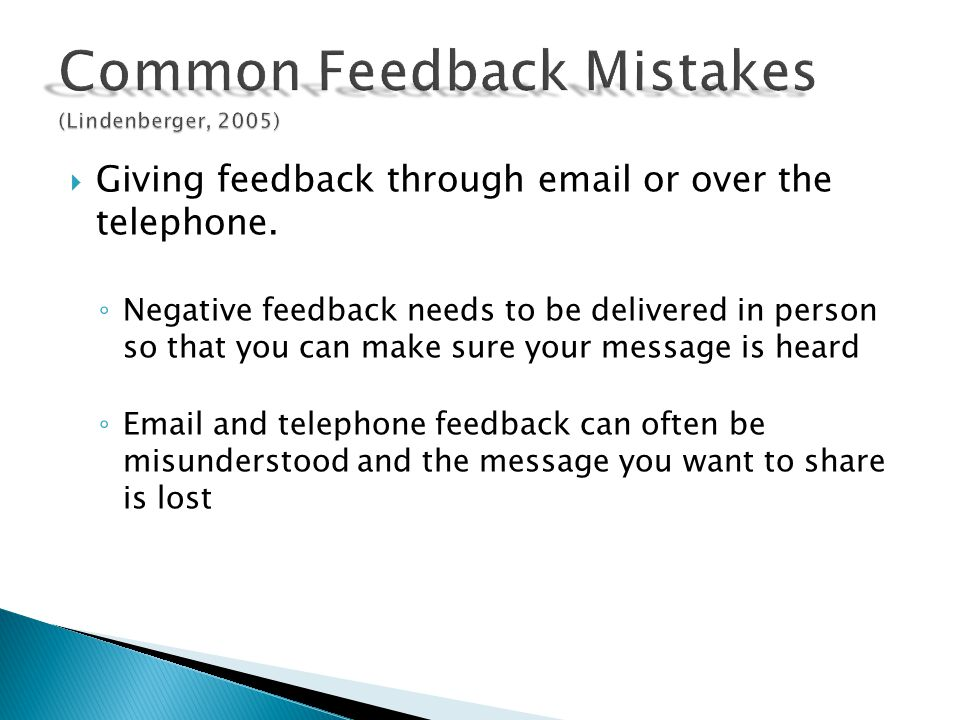 Giving feedback through email or over the telephone. Negative feedback needs to be delivered in person so that you can make sure your message is heard