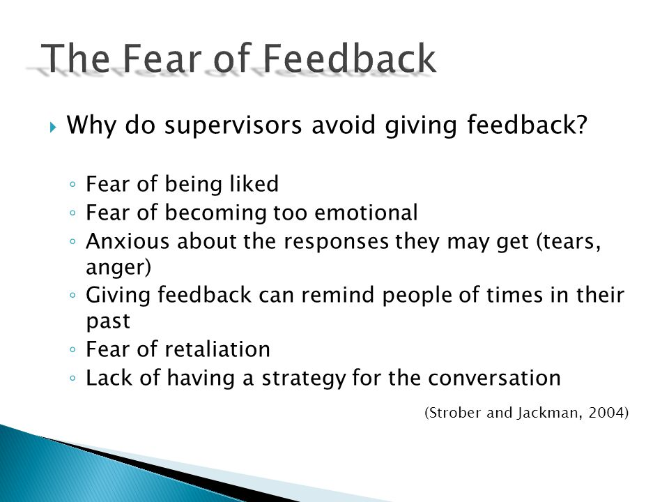 Why do supervisors avoid giving feedback? Fear of being liked Fear of becoming too emotional Anxious about the responses they may get (tears, anger) G
