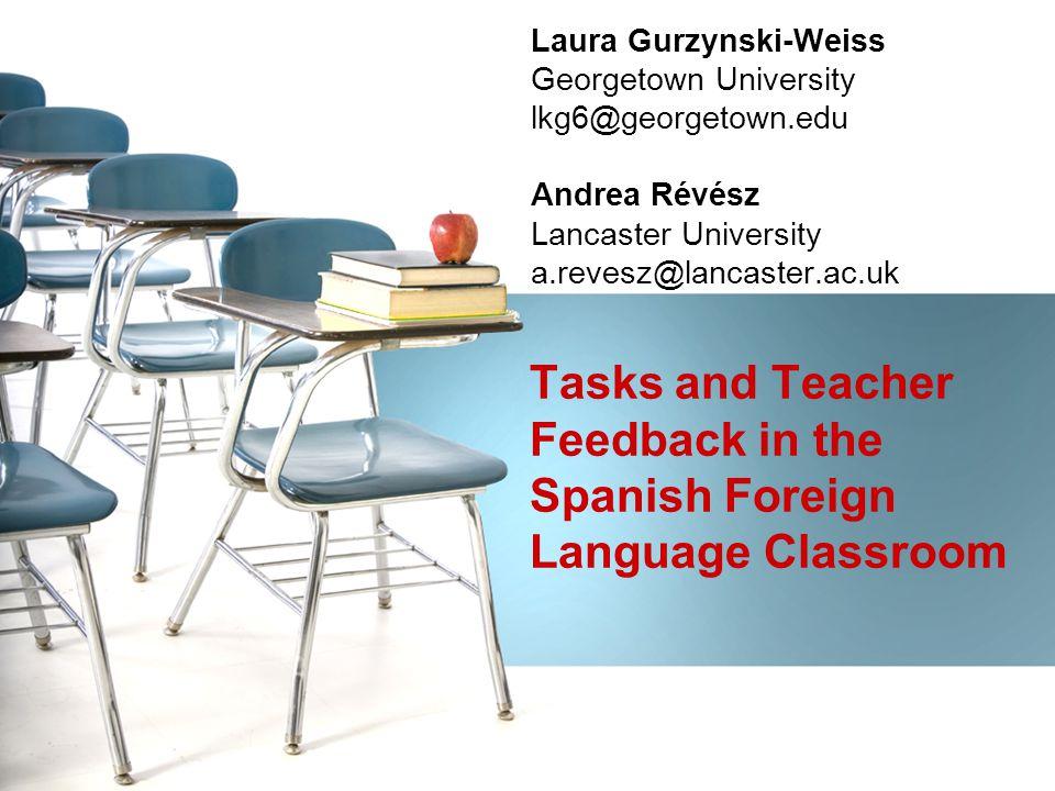 Laura Gurzynski-Weiss Georgetown University lkg6@georgetown.edu Andrea Révész Lancaster University a.revesz@lancaster.ac.uk Tasks and Teacher Feedback