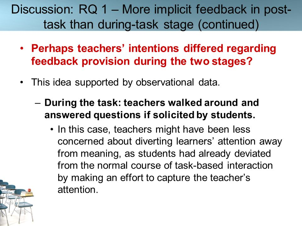 Discussion: RQ 1 – More implicit feedback in post- task than during-task stage (continued) Perhaps teachers intentions differed regarding feedback pro
