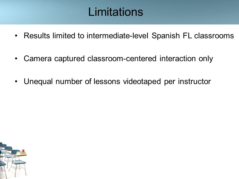 Limitations Results limited to intermediate-level Spanish FL classrooms Camera captured classroom-centered interaction only Unequal number of lessons