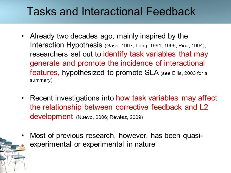 Directions for Future Research Other languages and levels Coding for opportunities for and incidence of modified output Examine additional instructor individual difference data to investigate potential relationships between IDs and use of feedback during task-based work Utilize introspective measures such as SR protocols to uncover reasoning behind teachers in-class task and feedback-related decisions Compare feedback provision during task and non-task work Investigation of how accuracy, complexity, and fluency of learner production is influenced by task factors in naturally occurring classroom interaction Examine additional task variables such as task complexity