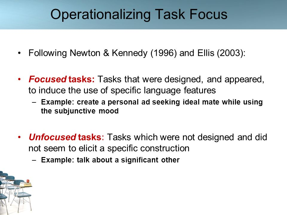 Rationale for Investigating Task Focus Nature of the context in which the study took place: task- supported rather than purely task-based setting Tasks not used as the basic unit of syllabus –Syllabus was based on topics and linguistic constructions –Tasks often used to provide learners with communicative practice in the use of specific grammatical constructions In this context, a considerable number of focused tasks were expected, and we were interested in exploring whether feedback patterns were influenced by this design feature, and if so, how