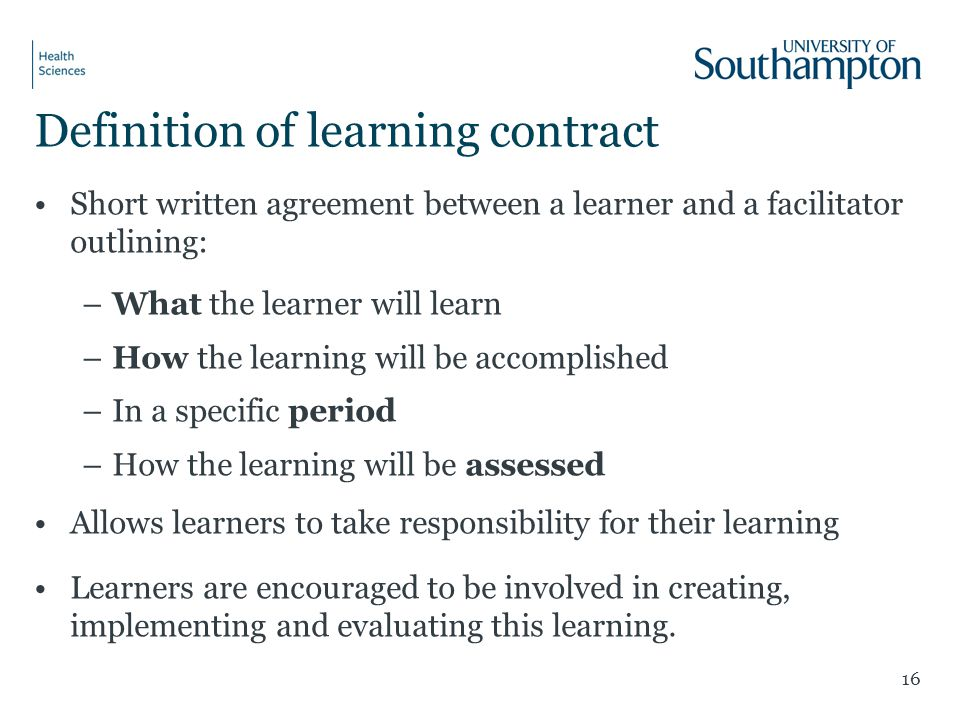 Definition of learning contract Short written agreement between a learner and a facilitator outlining: –What the learner will learn –How the learning