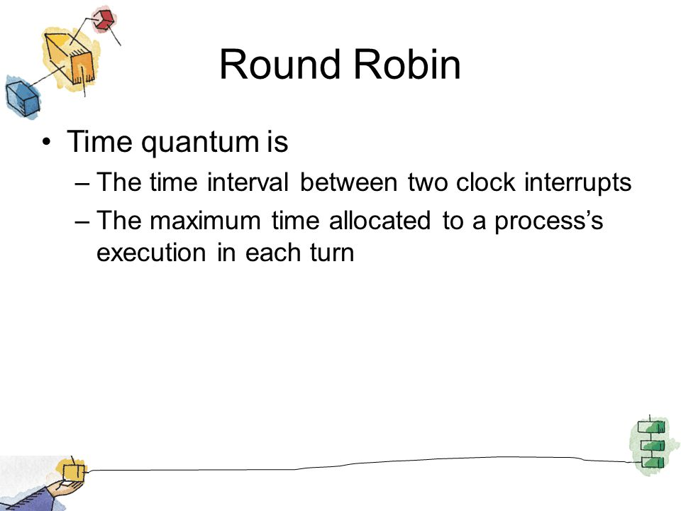 Round Robin Time quantum is –The time interval between two clock interrupts –The maximum time allocated to a processs execution in each turn