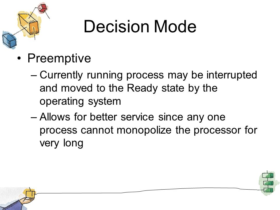 Decision Mode Preemptive –Currently running process may be interrupted and moved to the Ready state by the operating system –Allows for better service