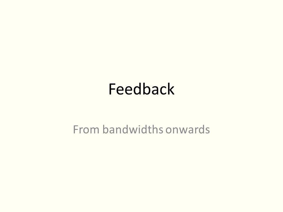 Feedback From bandwidths onwards