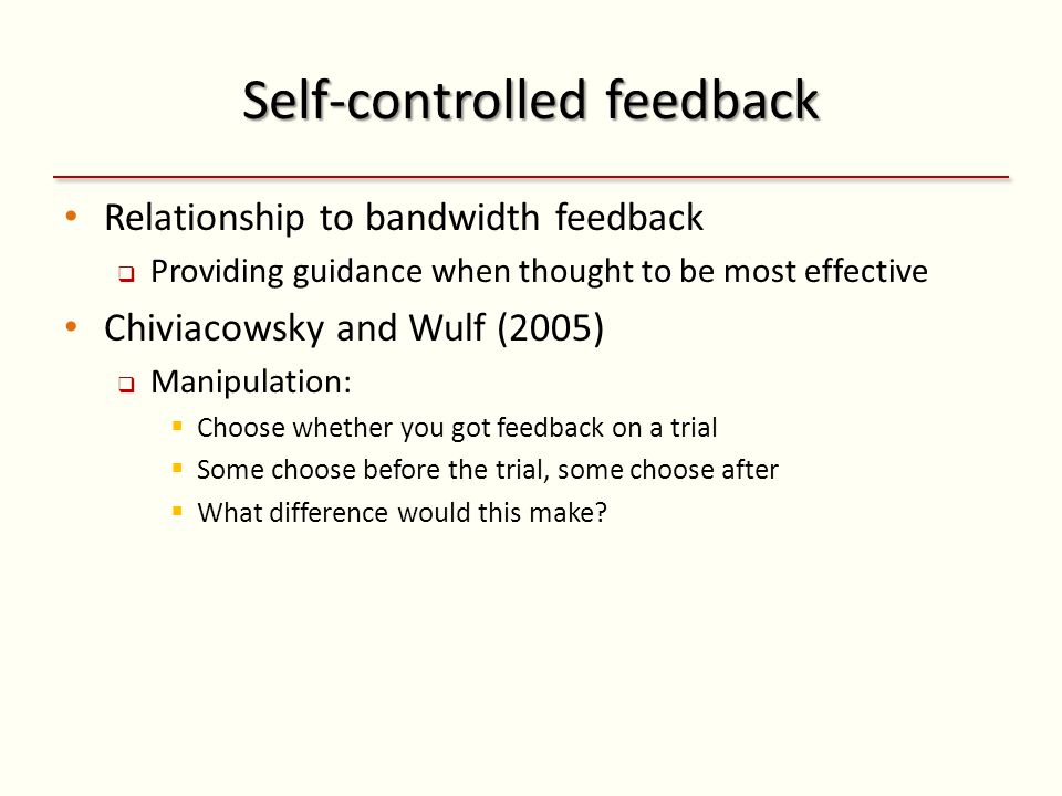 Self-controlled feedback Relationship to bandwidth feedback Providing guidance when thought to be most effective Chiviacowsky and Wulf (2005) Manipulation: Choose whether you got feedback on a trial Some choose before the trial, some choose after What difference would this make?