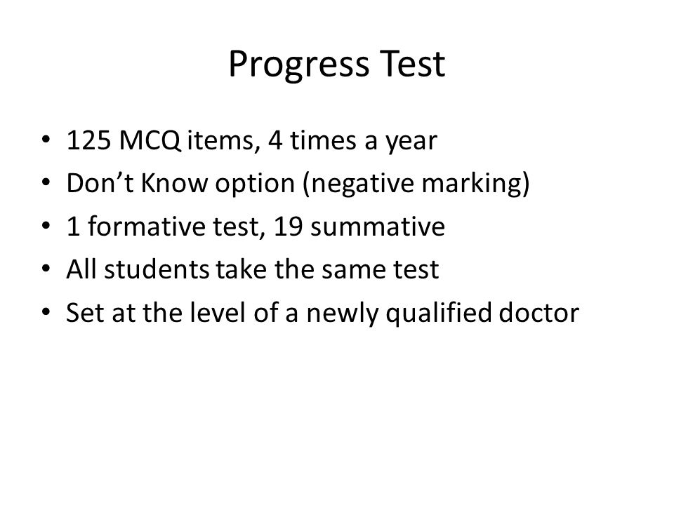 Progress Test 125 MCQ items, 4 times a year Dont Know option (negative marking) 1 formative test, 19 summative All students take the same test Set at the level of a newly qualified doctor