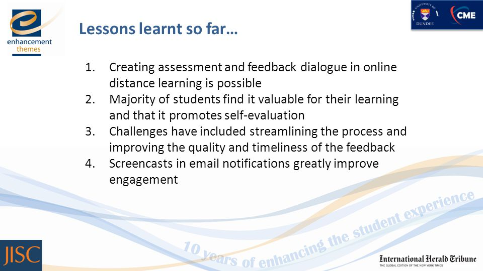 Lessons learnt so far… 1.Creating assessment and feedback dialogue in online distance learning is possible 2.Majority of students find it valuable for their learning and that it promotes self-evaluation 3.Challenges have included streamlining the process and improving the quality and timeliness of the feedback 4.Screencasts in email notifications greatly improve engagement