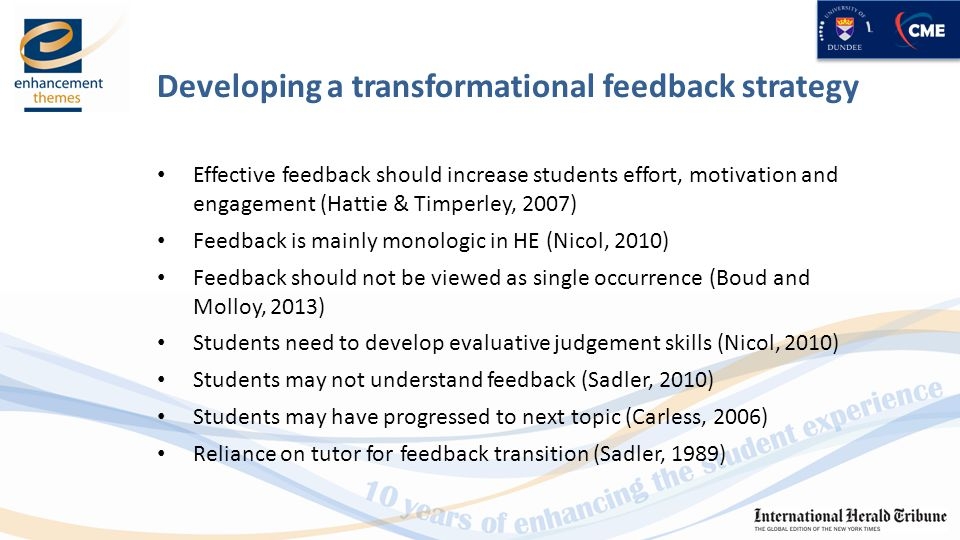 Developing a transformational feedback strategy Effective feedback should increase students effort, motivation and engagement (Hattie & Timperley, 2007) Feedback is mainly monologic in HE (Nicol, 2010) Feedback should not be viewed as single occurrence (Boud and Molloy, 2013) Students need to develop evaluative judgement skills (Nicol, 2010) Students may not understand feedback (Sadler, 2010) Students may have progressed to next topic (Carless, 2006) Reliance on tutor for feedback transition (Sadler, 1989)