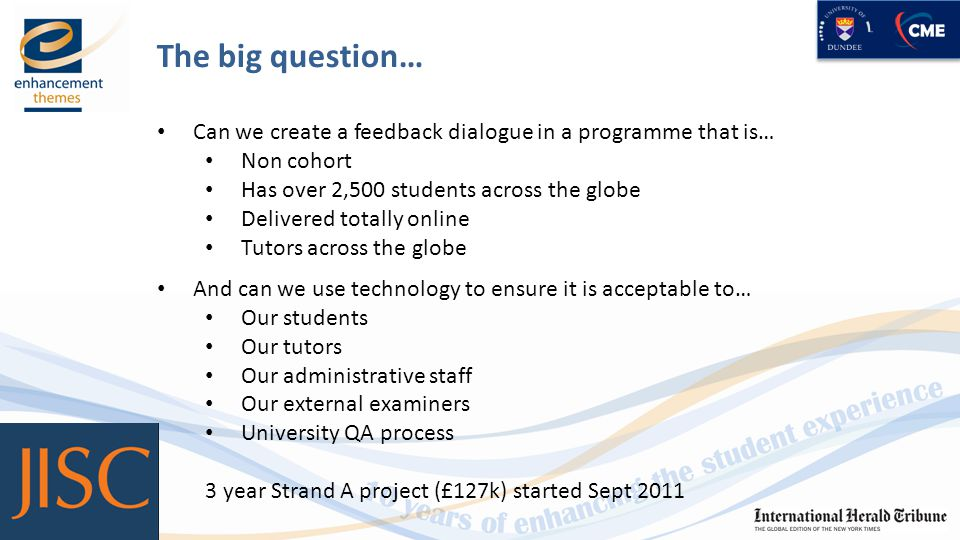 The big question… Can we create a feedback dialogue in a programme that is… Non cohort Has over 2,500 students across the globe Delivered totally online Tutors across the globe And can we use technology to ensure it is acceptable to… Our students Our tutors Our administrative staff Our external examiners University QA process 3 year Strand A project (£127k) started Sept 2011