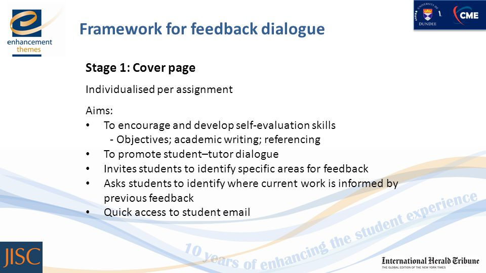 Framework for feedback dialogue Stage 1: Cover page Individualised per assignment Aims: To encourage and develop self-evaluation skills - Objectives; academic writing; referencing To promote student–tutor dialogue Invites students to identify specific areas for feedback Asks students to identify where current work is informed by previous feedback Quick access to student email