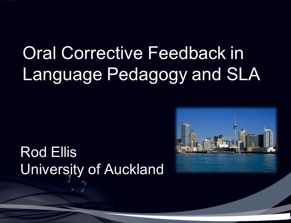 Oral Corrective Feedback in Language Pedagogy and SLA Rod Ellis University of Auckland