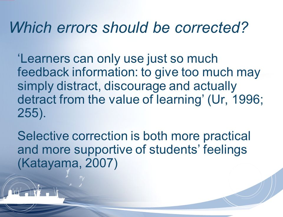 Which errors should be corrected? Learners can only use just so much feedback information: to give too much may simply distract, discourage and actual