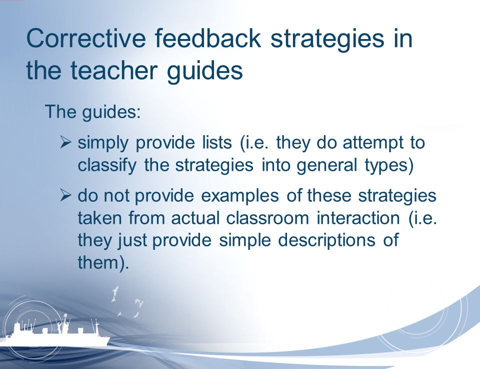 Corrective feedback strategies in the teacher guides The guides: simply provide lists (i.e. they do attempt to classify the strategies into general ty