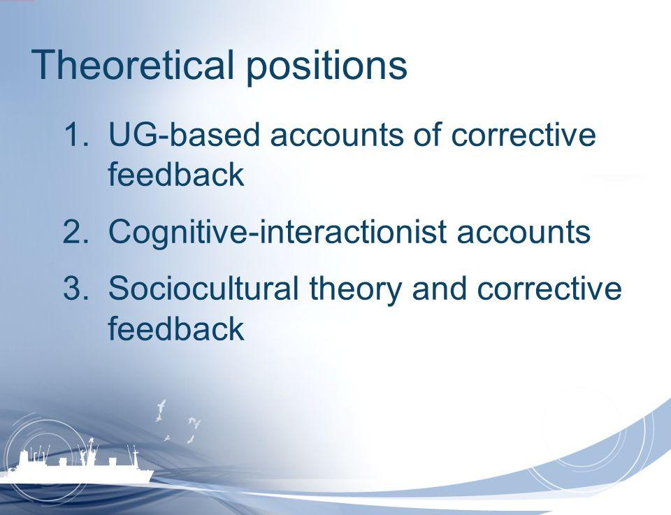 Theoretical positions 1.UG-based accounts of corrective feedback 2.Cognitive-interactionist accounts 3.Sociocultural theory and corrective feedback