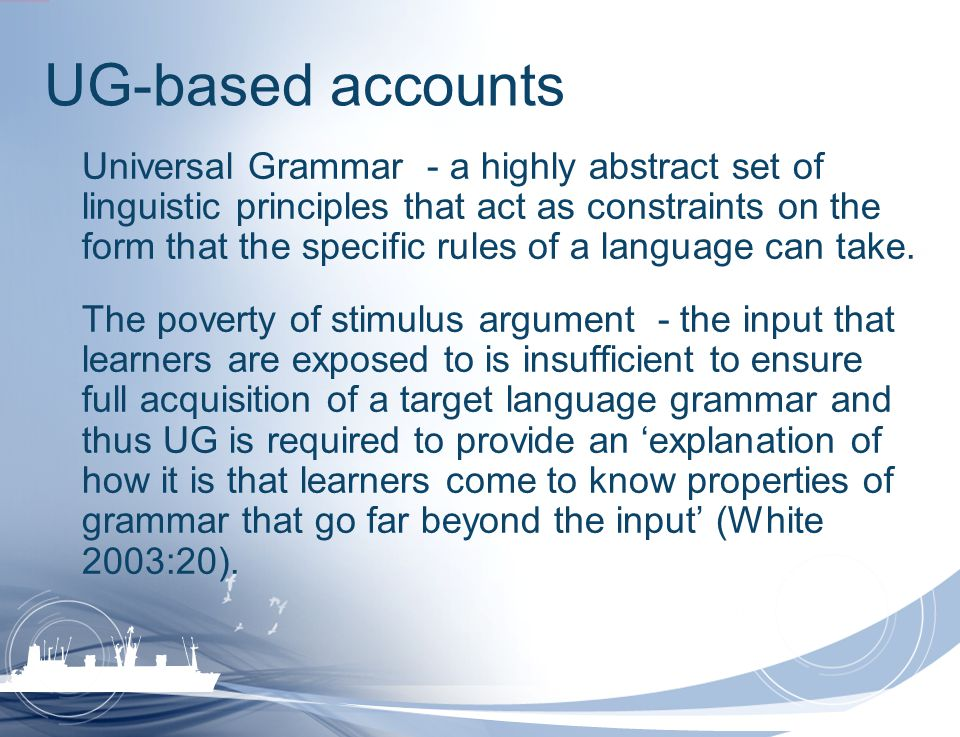 UG-based accounts Universal Grammar - a highly abstract set of linguistic principles that act as constraints on the form that the specific rules of a