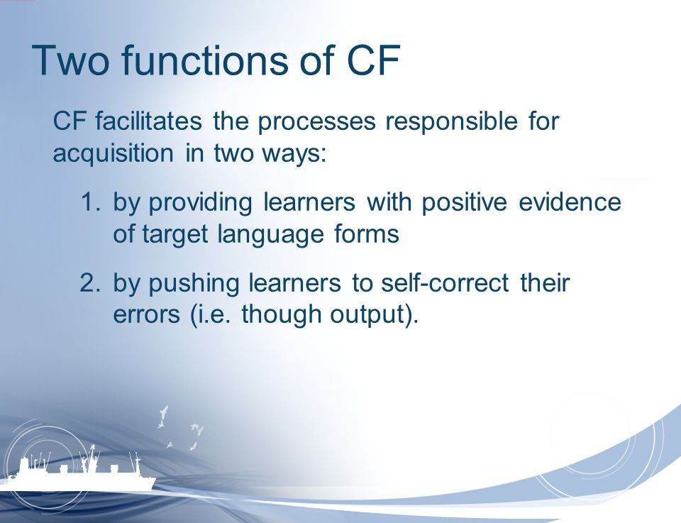 Two functions of CF CF facilitates the processes responsible for acquisition in two ways: 1.by providing learners with positive evidence of target lan