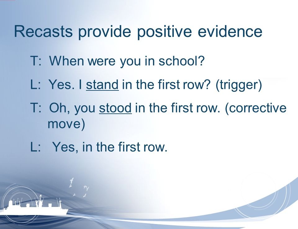 Recasts provide positive evidence T: When were you in school? L: Yes. I stand in the first row? (trigger) T: Oh, you stood in the first row. (correcti