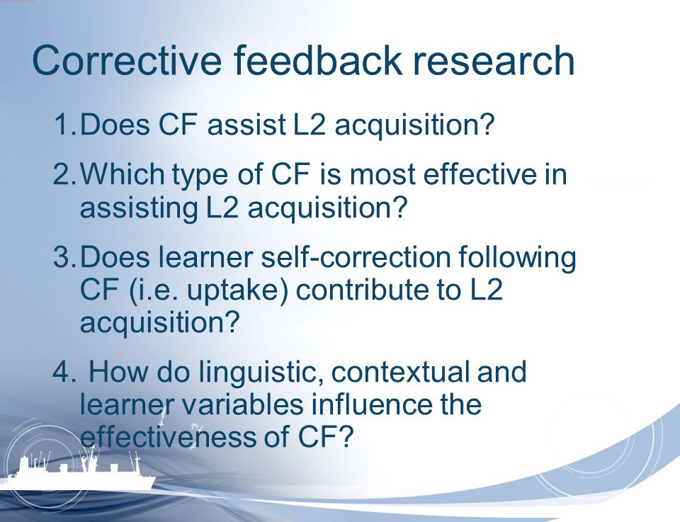 Corrective feedback research 1.Does CF assist L2 acquisition? 2.Which type of CF is most effective in assisting L2 acquisition? 3.Does learner self-co