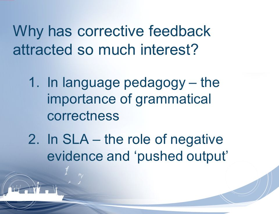 Why has corrective feedback attracted so much interest? 1.In language pedagogy – the importance of grammatical correctness 2.In SLA – the role of nega