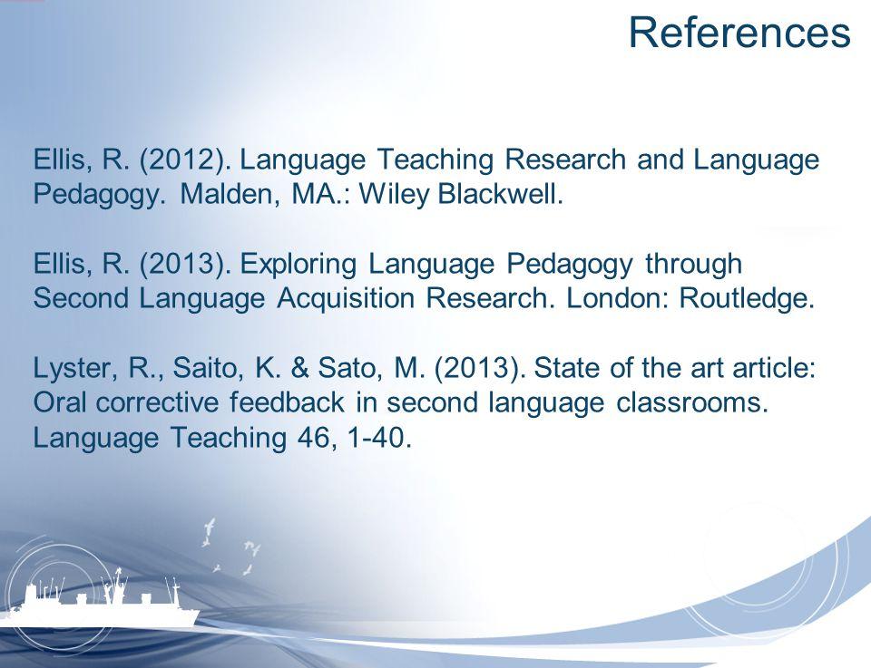 References Ellis, R. (2012). Language Teaching Research and Language Pedagogy. Malden, MA.: Wiley Blackwell. Ellis, R. (2013). Exploring Language Peda