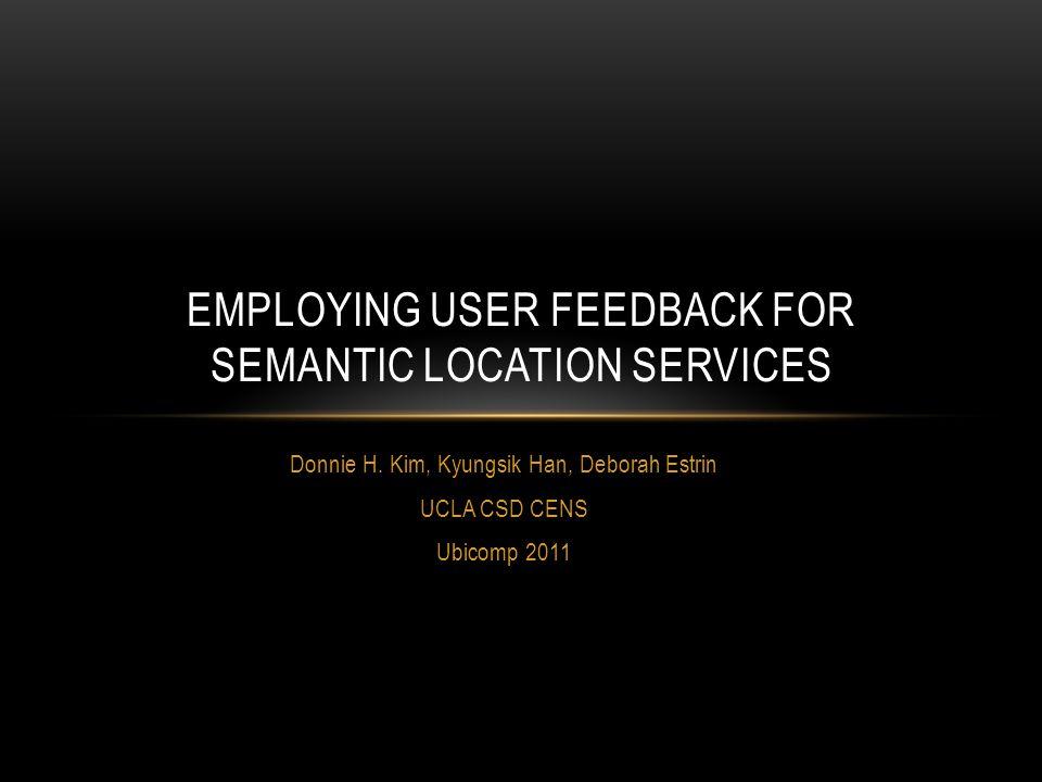 Donnie H. Kim, Kyungsik Han, Deborah Estrin UCLA CSD CENS Ubicomp 2011 EMPLOYING USER FEEDBACK FOR SEMANTIC LOCATION SERVICES