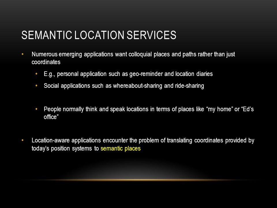 SEMANTIC LOCATION SERVICES Numerous emerging applications want colloquial places and paths rather than just coordinates E.g., personal application suc