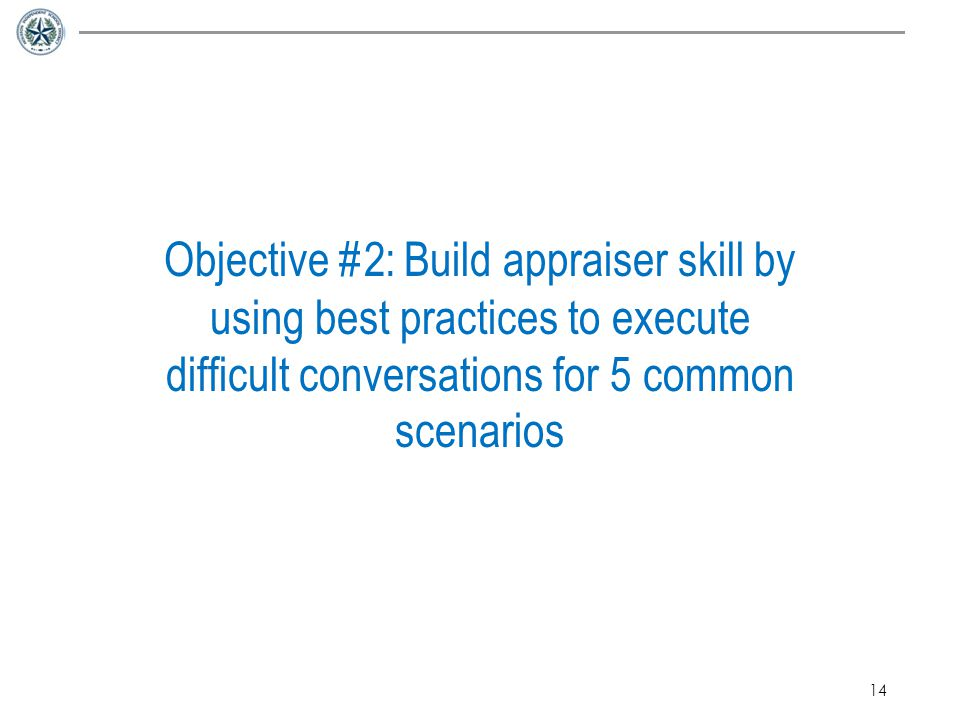 14 Objective #2: Build appraiser skill by using best practices to execute difficult conversations for 5 common scenarios