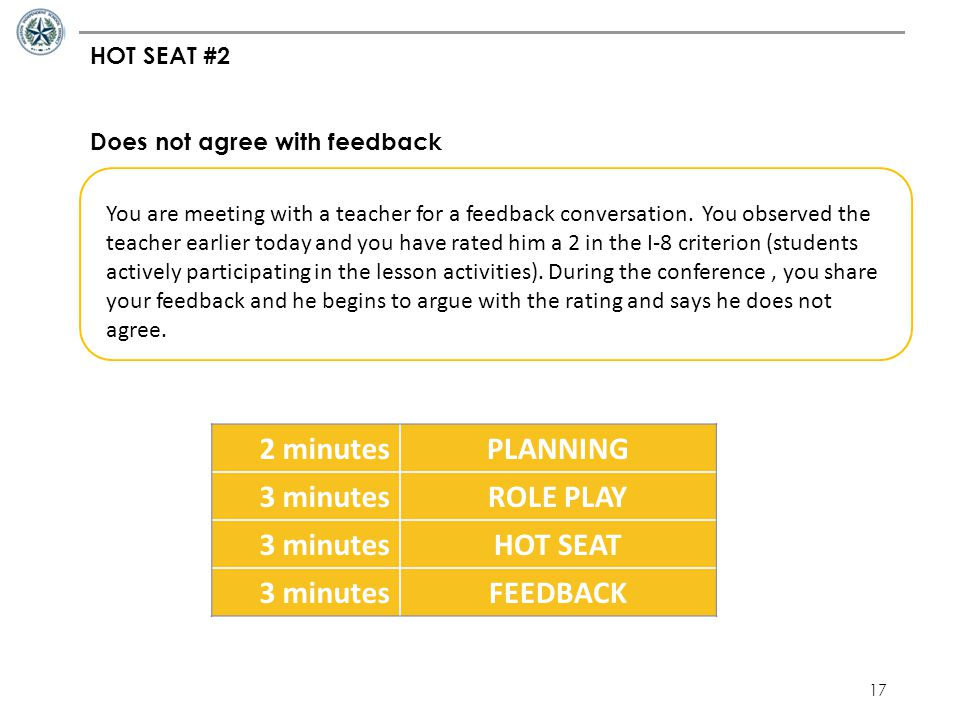 17 HOT SEAT #2 Does not agree with feedback You are meeting with a teacher for a feedback conversation. You observed the teacher earlier today and you