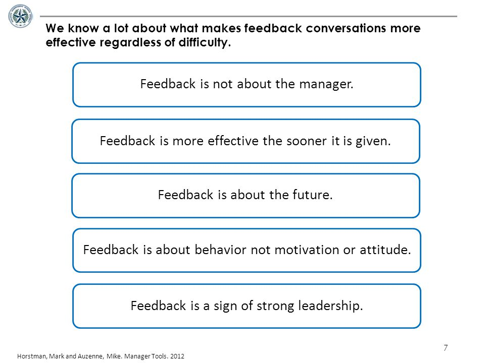 7 We know a lot about what makes feedback conversations more effective regardless of difficulty. Horstman, Mark and Auzenne, Mike. Manager Tools. 2012