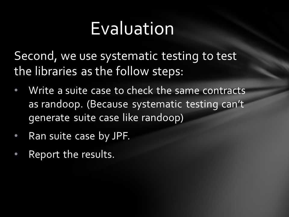 Second, we use systematic testing to test the libraries as the follow steps: Write a suite case to check the same contracts as randoop.