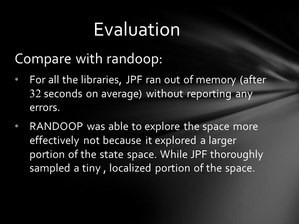 Compare with randoop: For all the libraries, JPF ran out of memory (after 32 seconds on average) without reporting any errors.