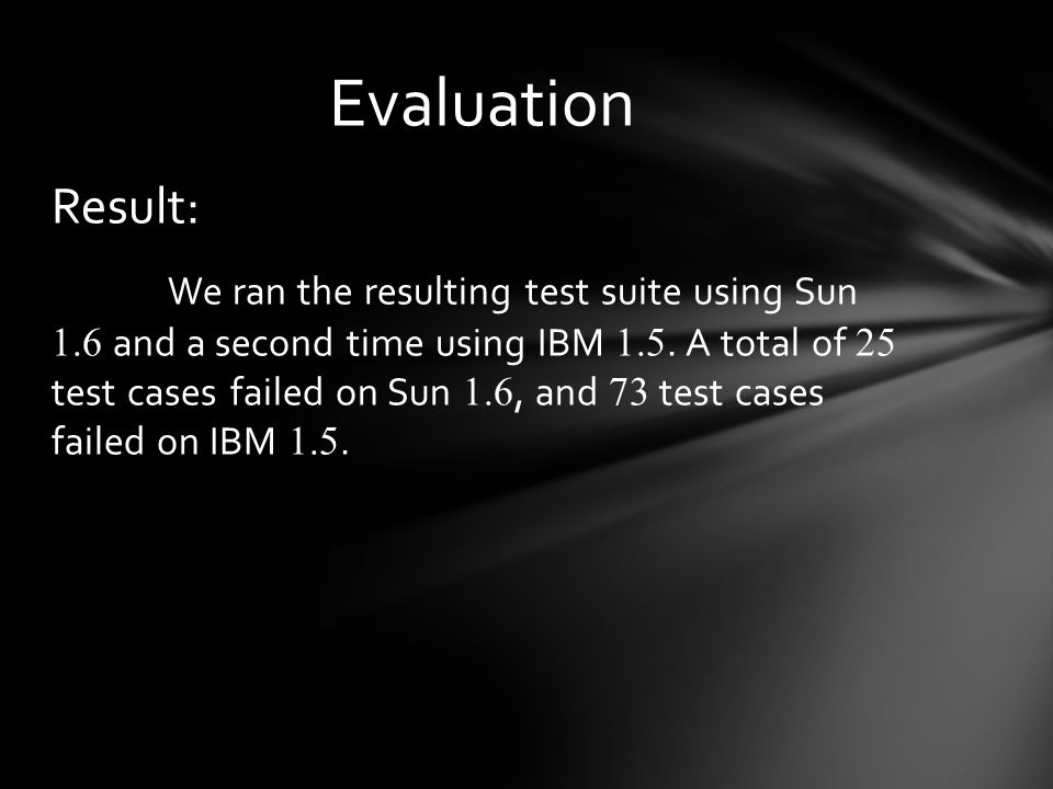 Result: We ran the resulting test suite using Sun 1.6 and a second time using IBM 1.5.