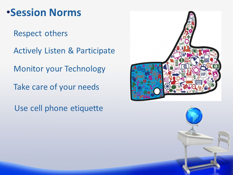 Take care of your needs Session Norms Actively Listen & Participate Monitor your Technology Respect others Use cell phone etiquette