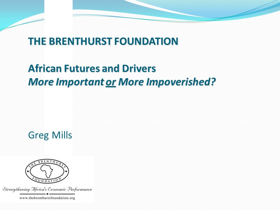 THE BRENTHURST FOUNDATION African Futures and Drivers More Important or More Impoverished? THE BRENTHURST FOUNDATION African Futures and Drivers More