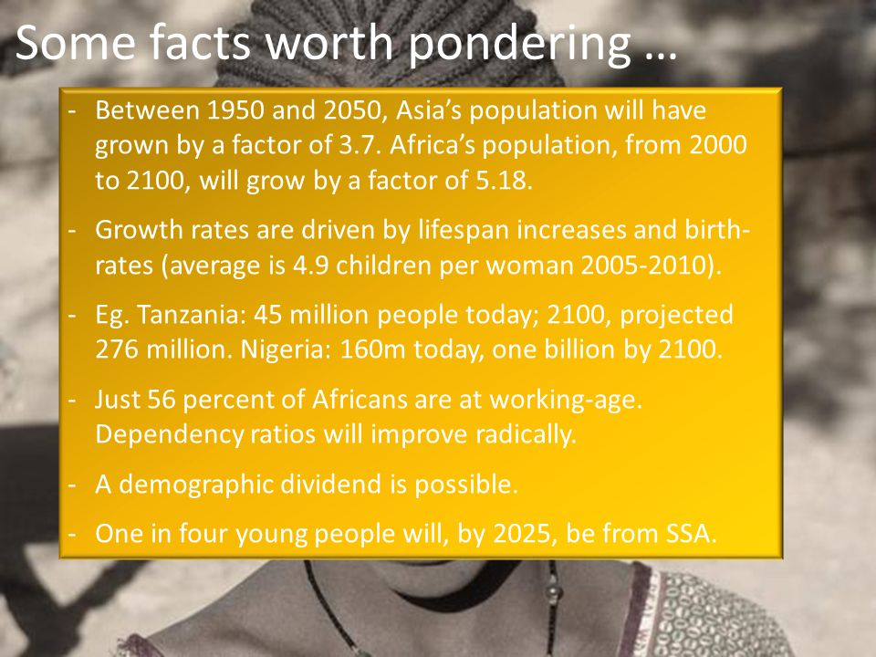 Some facts worth pondering … -Between 1950 and 2050, Asias population will have grown by a factor of 3.7. Africas population, from 2000 to 2100, will