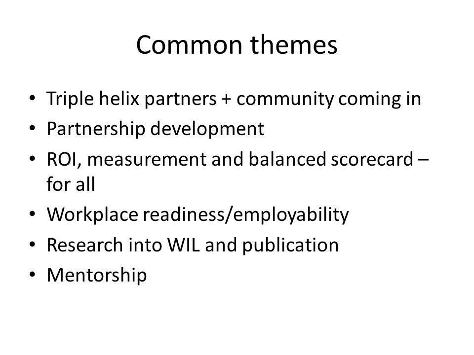 Common themes Triple helix partners + community coming in Partnership development ROI, measurement and balanced scorecard – for all Workplace readiness/employability Research into WIL and publication Mentorship